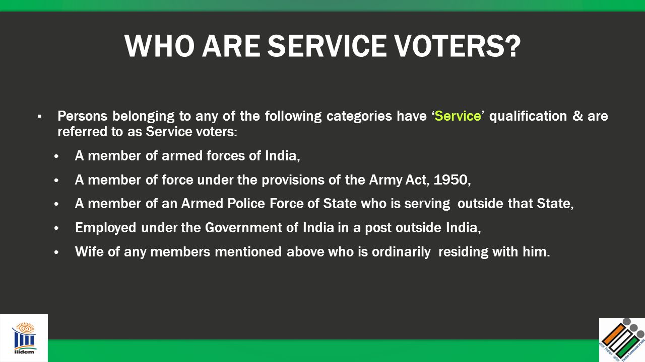 WHO ARE SERVICE VOTERS Persons belonging to any of the following categories have 'Service' qualification & are referred to as Service voters: