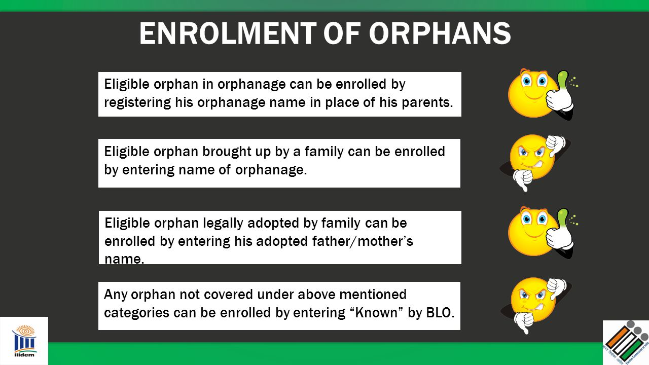 ENROLMENT OF ORPHANS Eligible orphan in orphanage can be enrolled by registering his orphanage name in place of his parents.