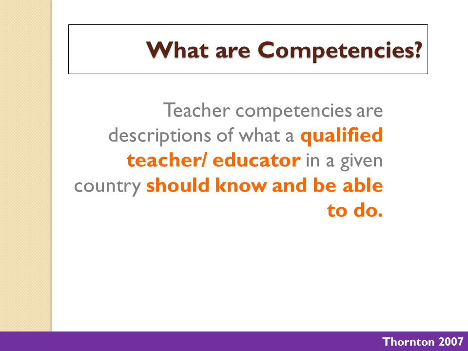 What are Competencies Teacher competencies are descriptions of what a qualified teacher/ educator in a given country should know and be able to do.