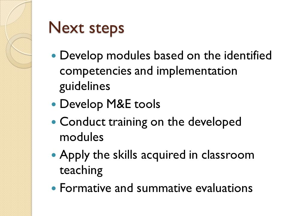 Next steps Develop modules based on the identified competencies and implementation guidelines. Develop M&E tools.