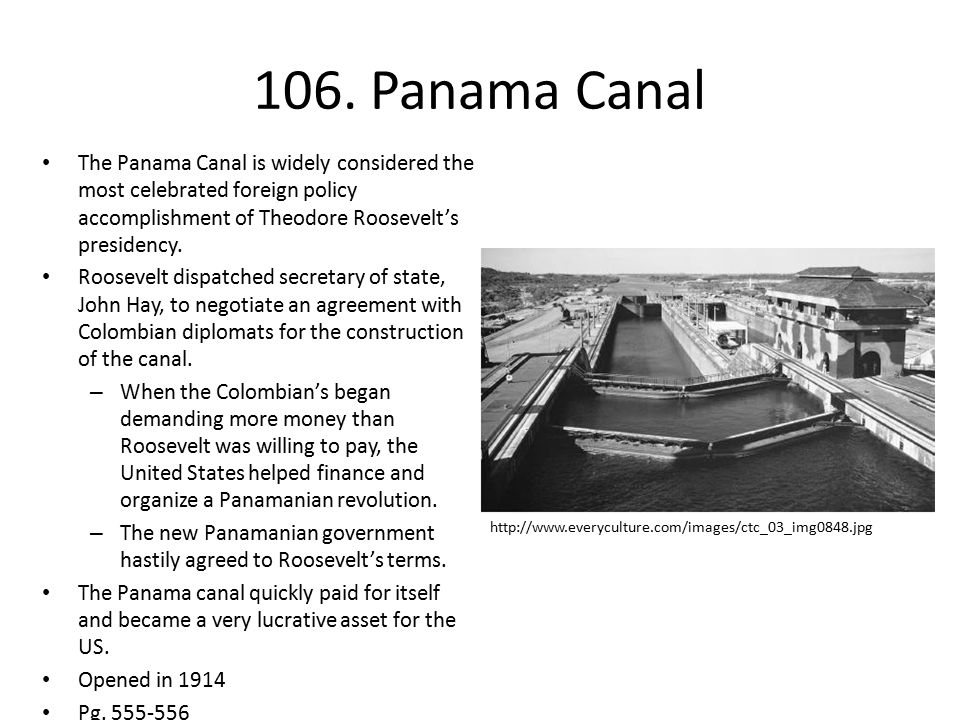 106. Panama Canal The Panama Canal is widely considered the most celebrated foreign policy accomplishment of Theodore Roosevelt's presidency.