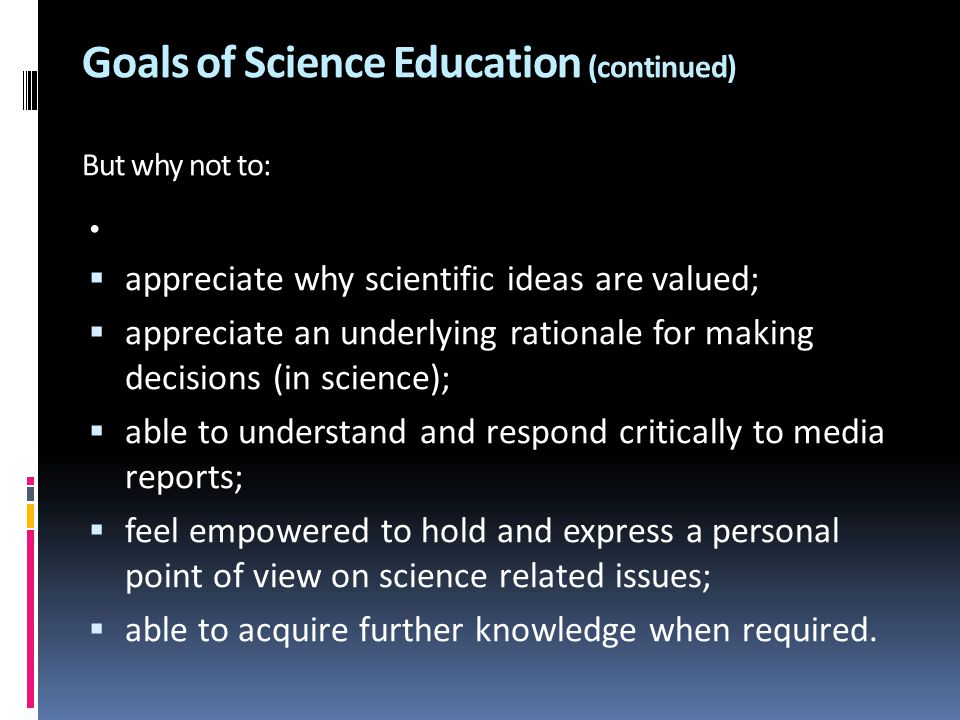 Goals of Science Education (continued) But why not to: .