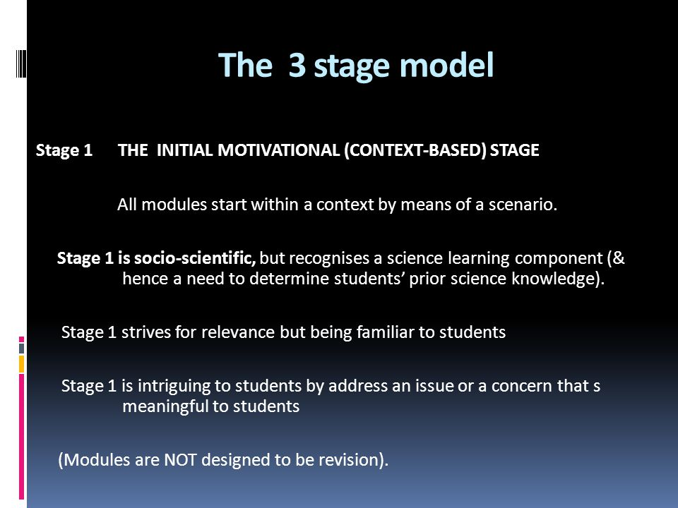 The 3 stage model Stage 1 THE INITIAL MOTIVATIONAL (CONTEXT-BASED) STAGE. All modules start within a context by means of a scenario.