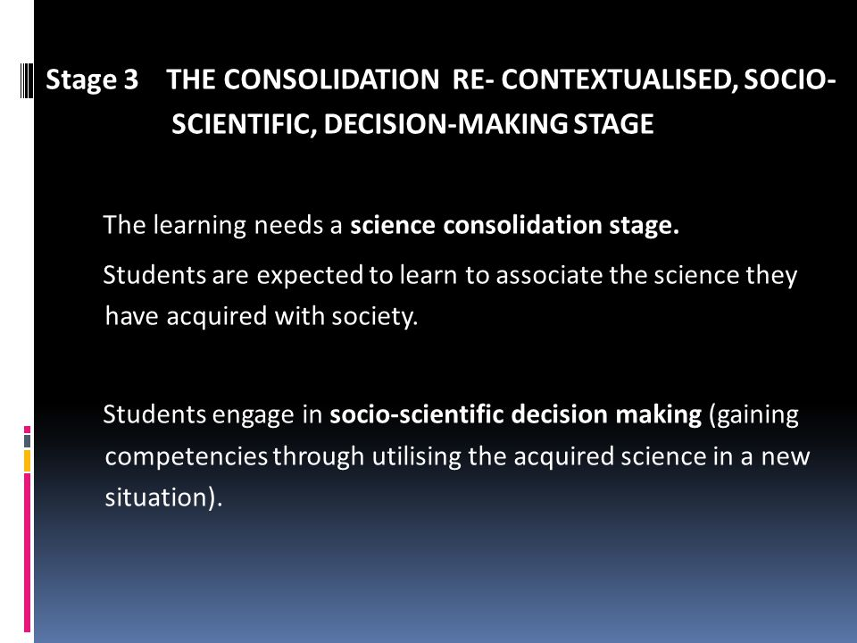 Stage 3 THE CONSOLIDATION RE- CONTEXTUALISED, SOCIO- SCIENTIFIC, DECISION-MAKING STAGE