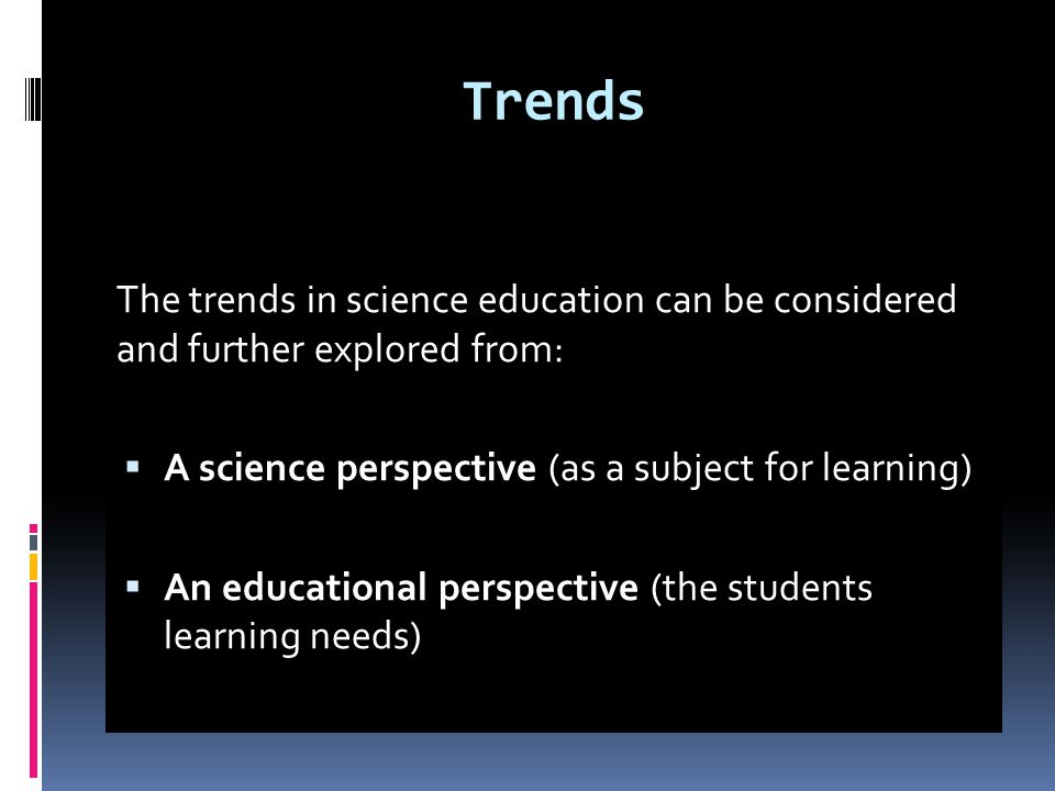 Trends The trends in science education can be considered and further explored from: A science perspective (as a subject for learning)