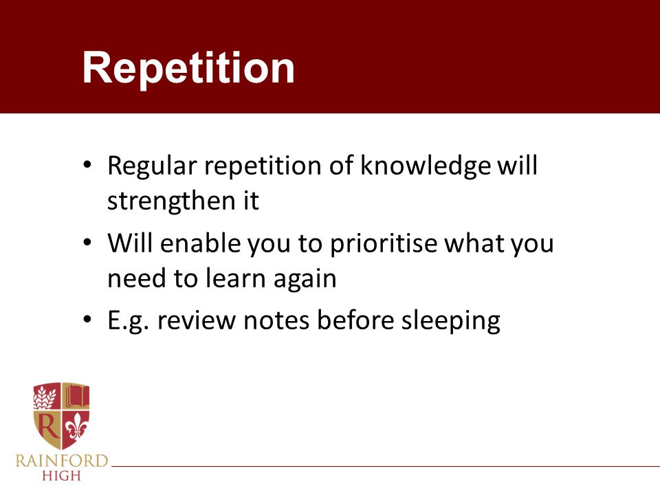 Repetition Regular repetition of knowledge will strengthen it