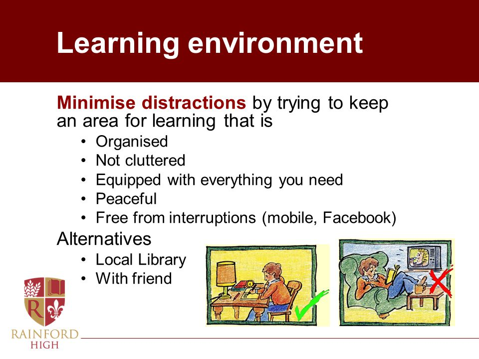 Learning environment Minimise distractions by trying to keep an area for learning that is. Organised.