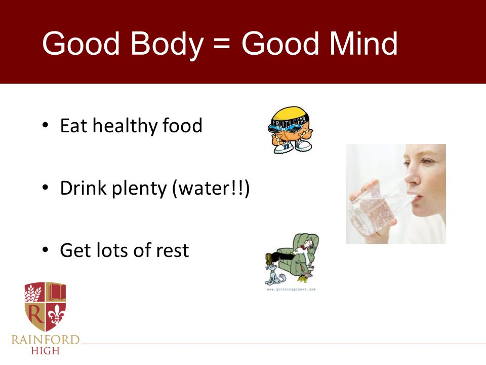 Good Body = Good Mind Eat healthy food Drink plenty (water!!)