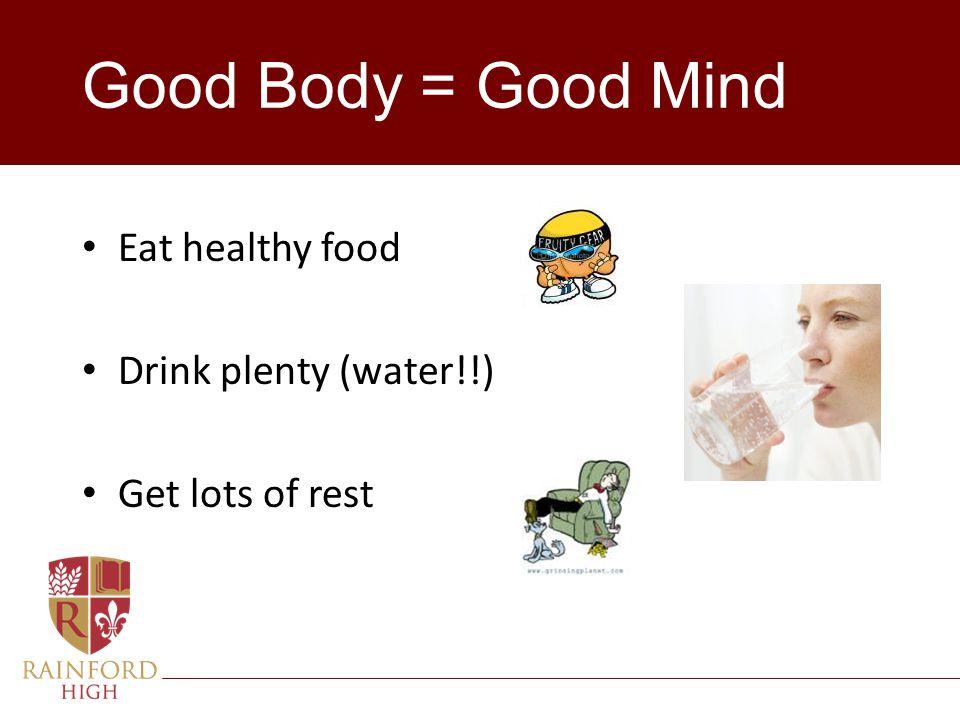 Good Body = Good Mind Eat healthy food Drink plenty (water!!)