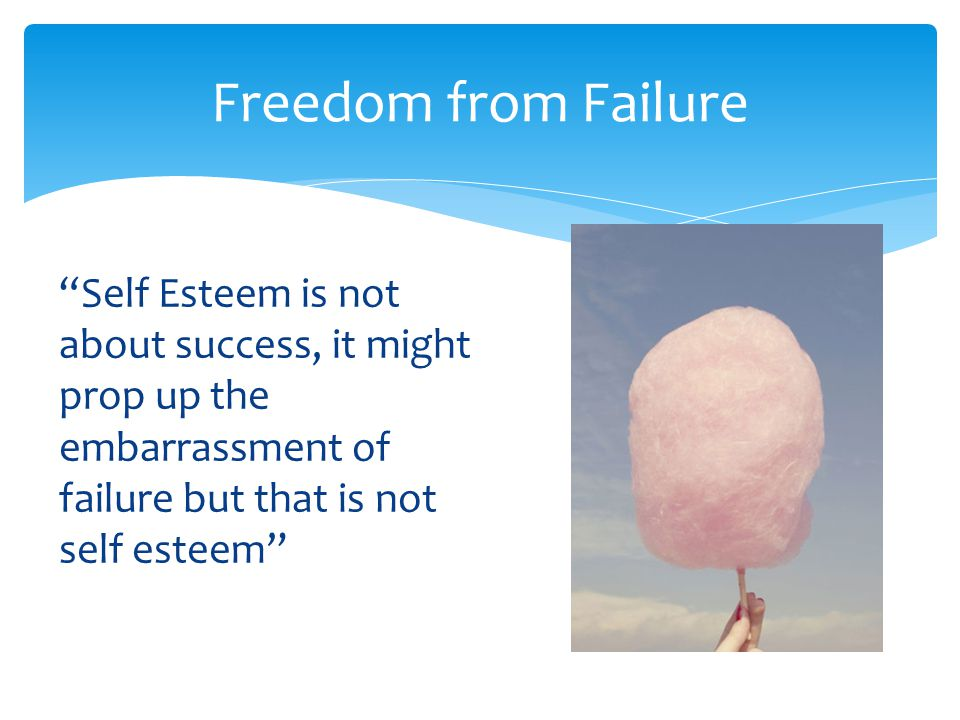 Freedom from Failure Self Esteem is not about success, it might prop up the embarrassment of failure but that is not self esteem