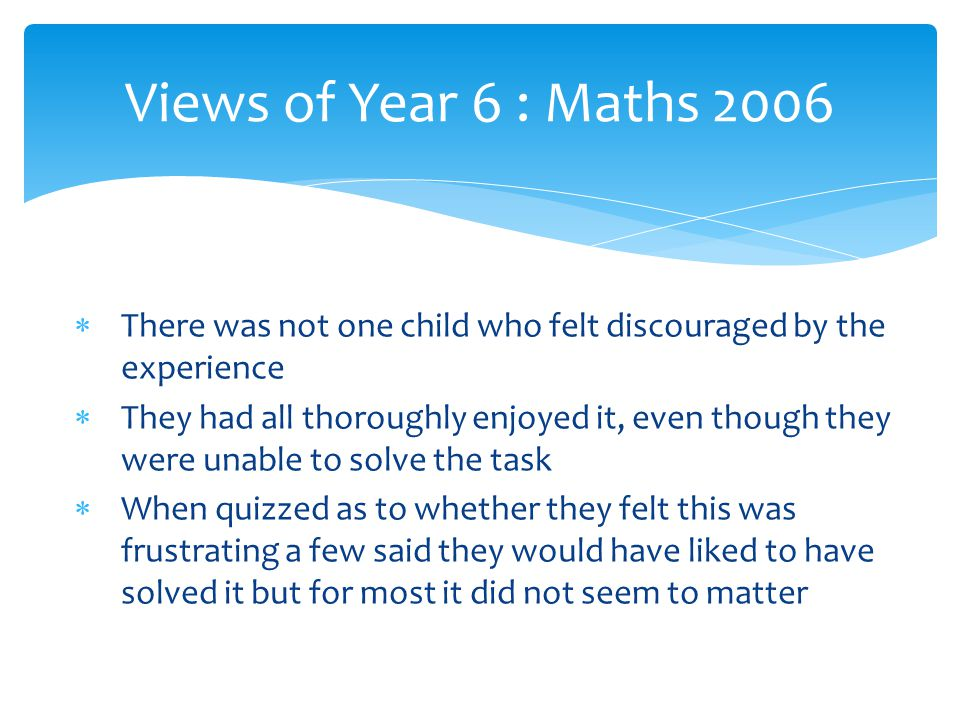 Views of Year 6 : Maths 2006 There was not one child who felt discouraged by the experience.