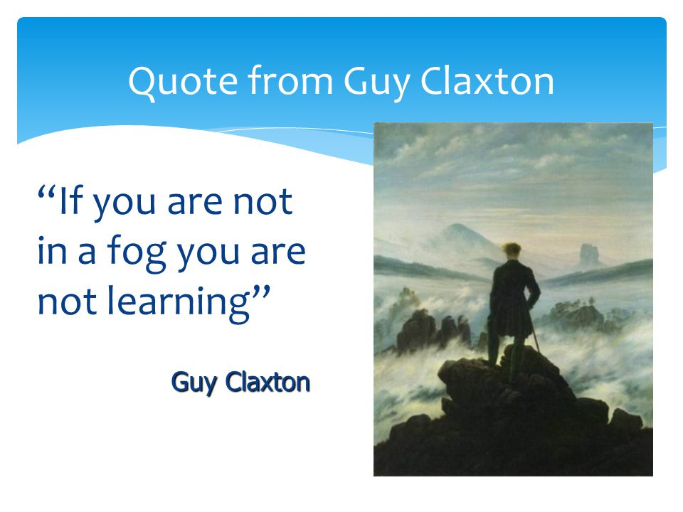 If you are not in a fog you are not learning