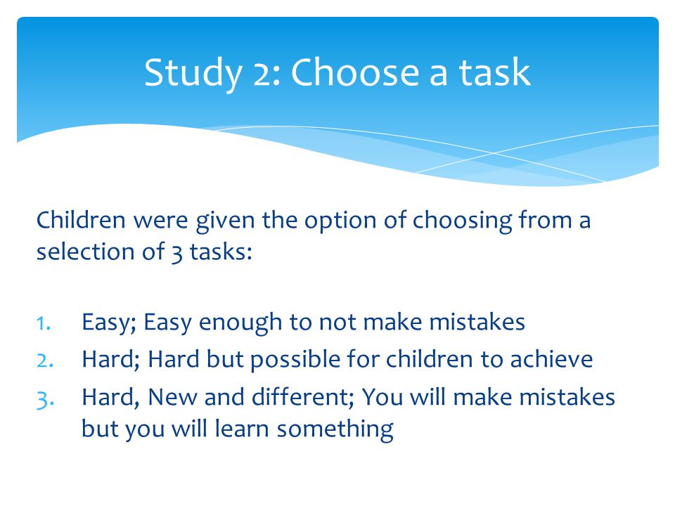 Study 2: Choose a task Children were given the option of choosing from a selection of 3 tasks: Easy; Easy enough to not make mistakes.