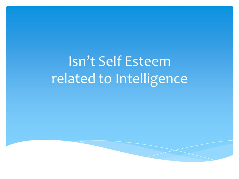 Isn't Self Esteem related to Intelligence