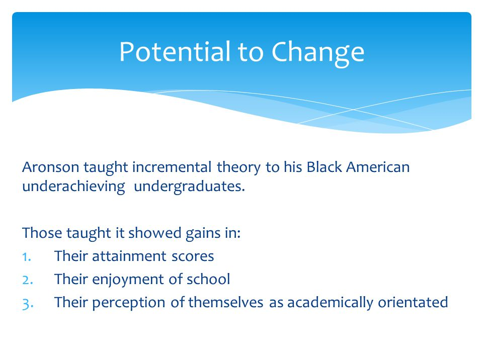 Potential to Change Aronson taught incremental theory to his Black American underachieving undergraduates.