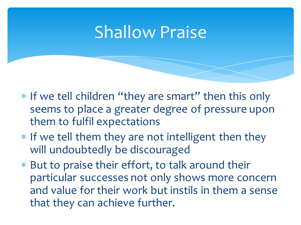 Shallow Praise If we tell children they are smart then this only seems to place a greater degree of pressure upon them to fulfil expectations.