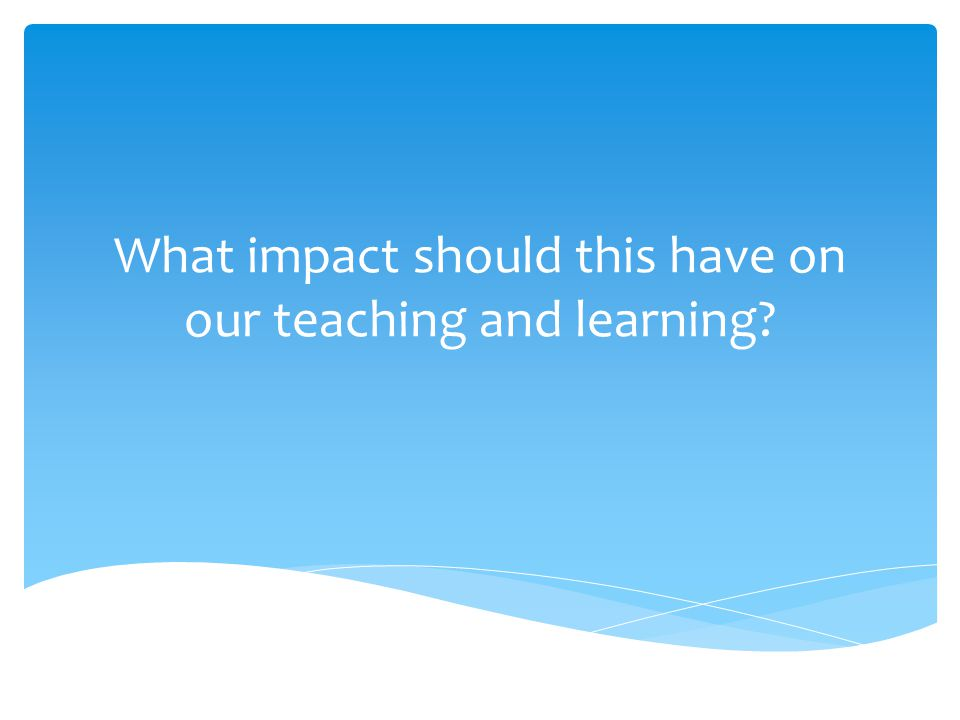 What impact should this have on our teaching and learning