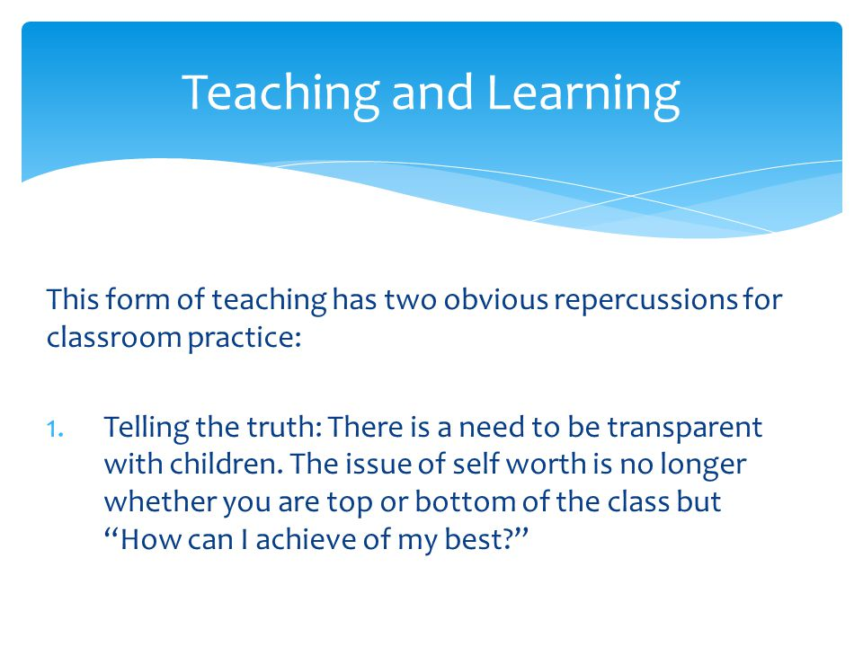 Teaching and Learning This form of teaching has two obvious repercussions for classroom practice: