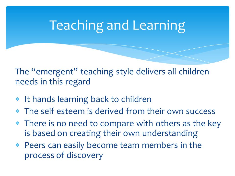 Teaching and Learning The emergent teaching style delivers all children needs in this regard. It hands learning back to children.