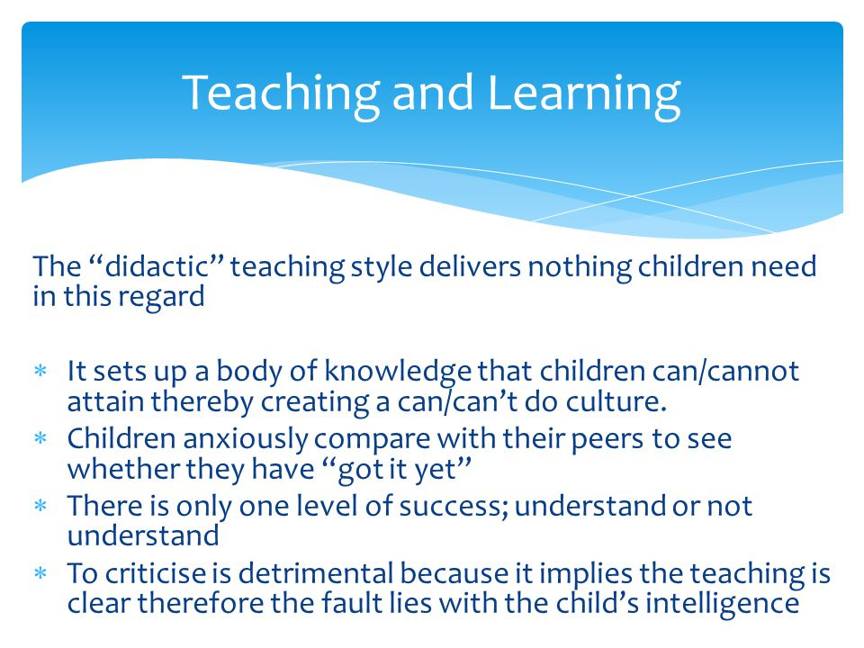 Teaching and Learning The didactic teaching style delivers nothing children need in this regard.