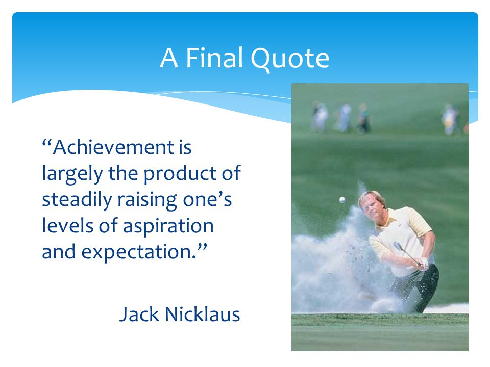 A Final Quote Achievement is largely the product of steadily raising one's levels of aspiration and expectation.