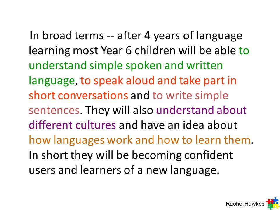 In broad terms -- after 4 years of language learning most Year 6 children will be able to understand simple spoken and written language, to speak aloud and take part in short conversations and to write simple sentences. They will also understand about different cultures and have an idea about how languages work and how to learn them. In short they will be becoming confident users and learners of a new language.
