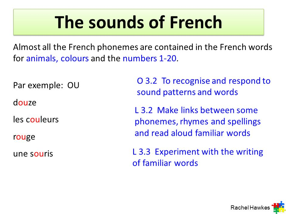 The sounds of French Almost all the French phonemes are contained in the French words for animals, colours and the numbers 1-20.