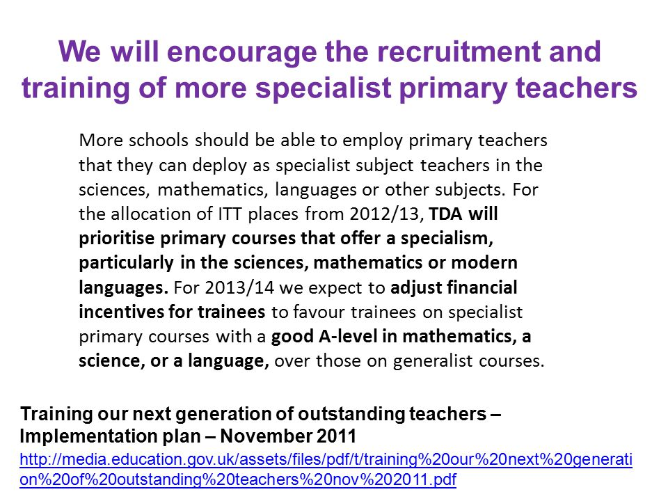 We will encourage the recruitment and training of more specialist primary teachers