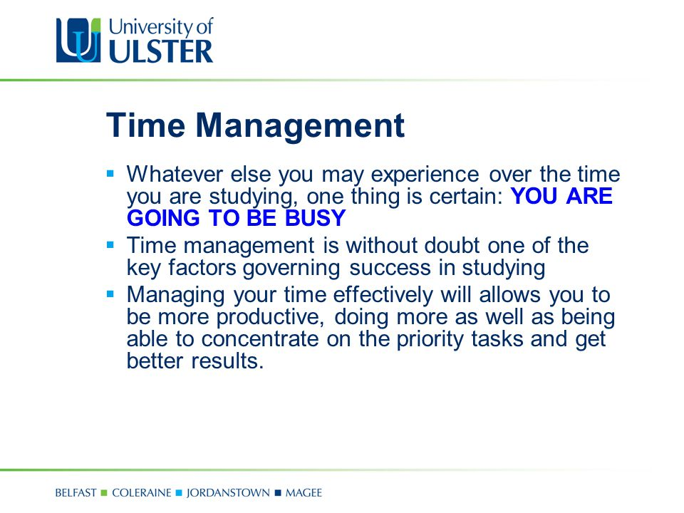 Time Management Whatever else you may experience over the time you are studying, one thing is certain: YOU ARE GOING TO BE BUSY.