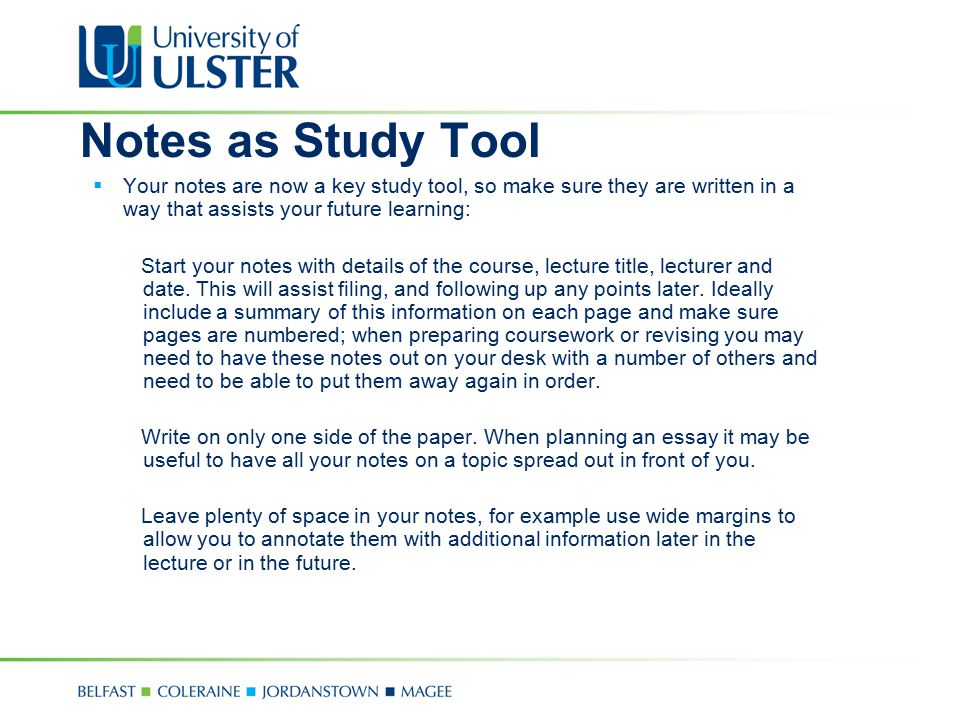 Notes as Study Tool Your notes are now a key study tool, so make sure they are written in a way that assists your future learning: