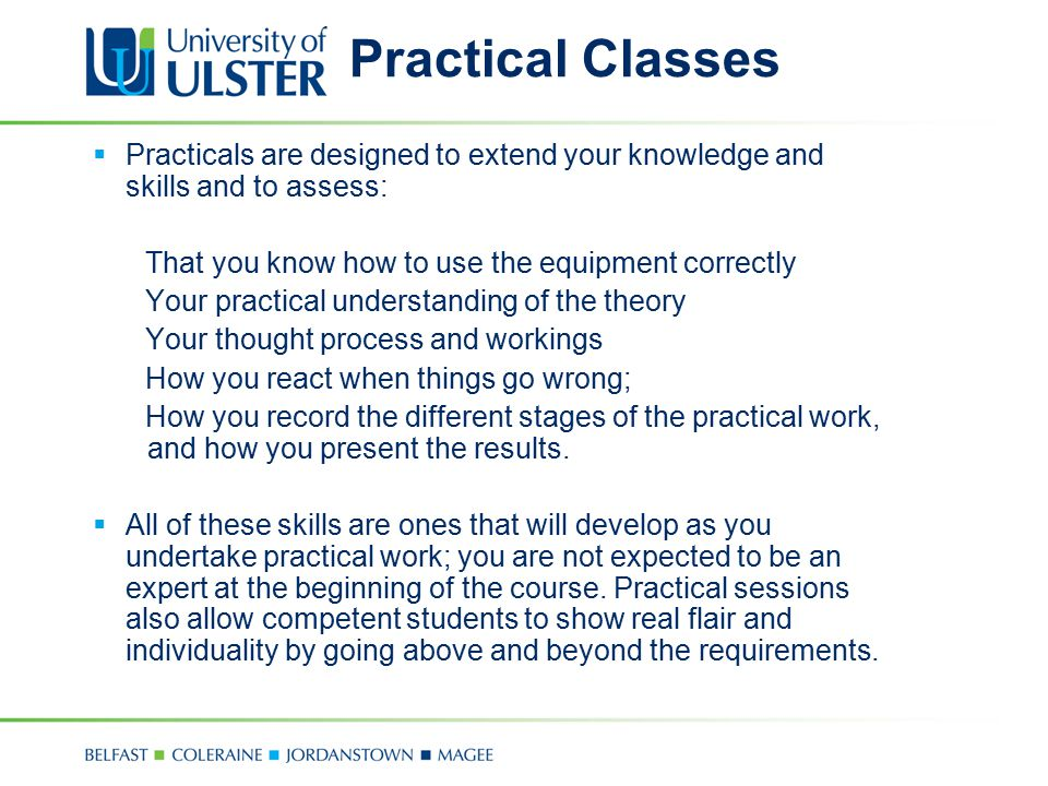 Practical Classes Practicals are designed to extend your knowledge and skills and to assess: That you know how to use the equipment correctly.