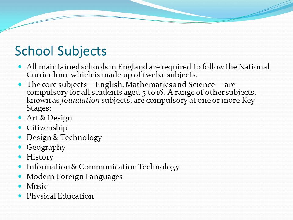 School Subjects All maintained schools in England are required to follow the National Curriculum which is made up of twelve subjects.