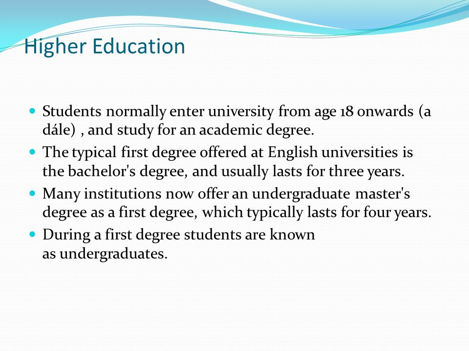 Higher Education Students normally enter university from age 18 onwards (a dále) , and study for an academic degree.