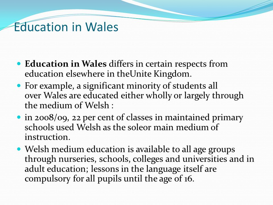 Education in Wales Education in Wales differs in certain respects from education elsewhere in theUnite Kingdom.