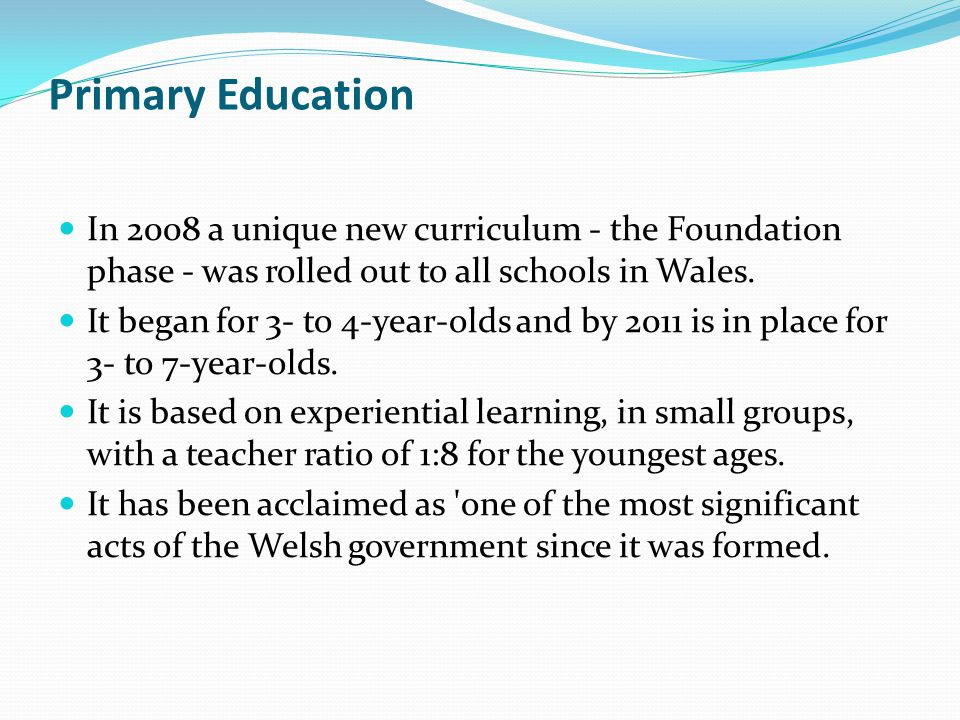 Primary Education In 2008 a unique new curriculum - the Foundation phase - was rolled out to all schools in Wales.