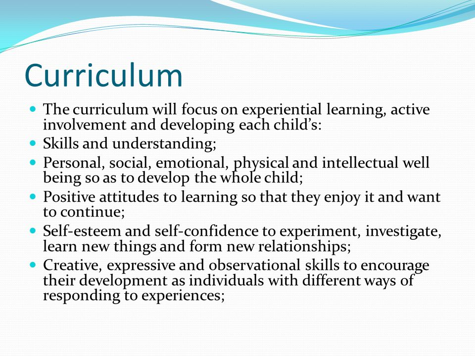 Curriculum The curriculum will focus on experiential learning, active involvement and developing each child's: