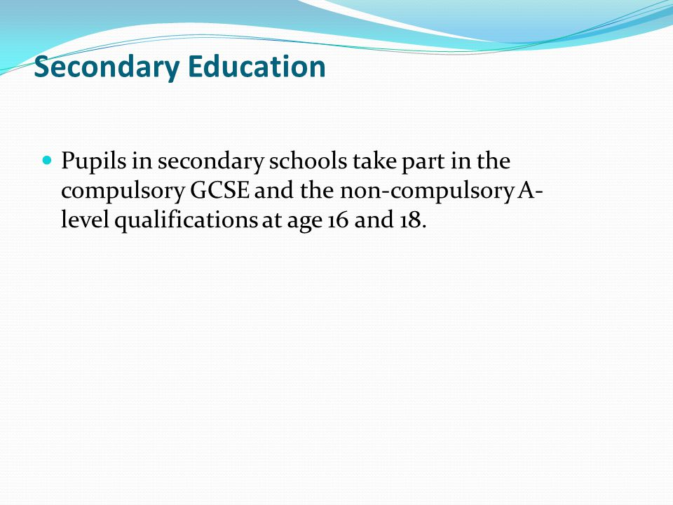 Secondary Education Pupils in secondary schools take part in the compulsory GCSE and the non-compulsory A-level qualifications at age 16 and 18.
