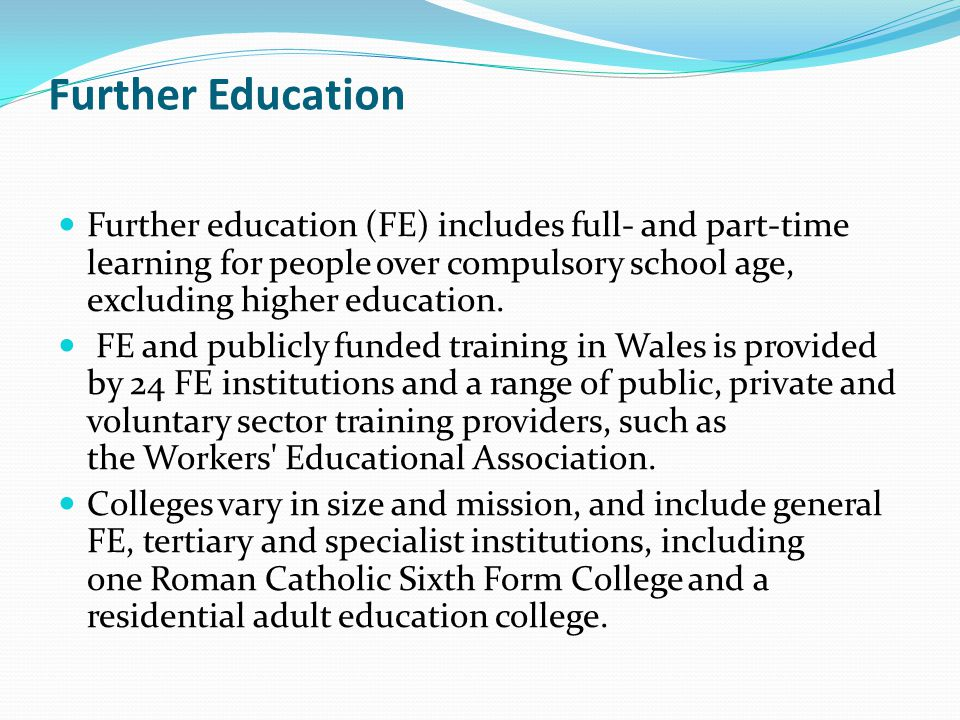 Further Education Further education (FE) includes full- and part-time learning for people over compulsory school age, excluding higher education.