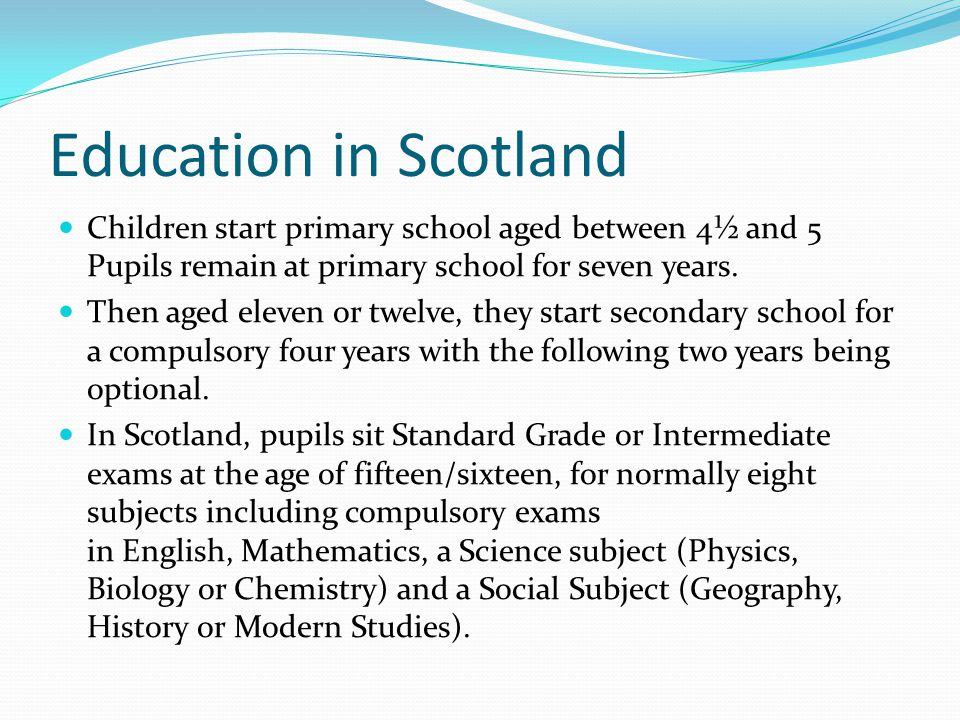 Education in Scotland Children start primary school aged between 4½ and 5 Pupils remain at primary school for seven years.