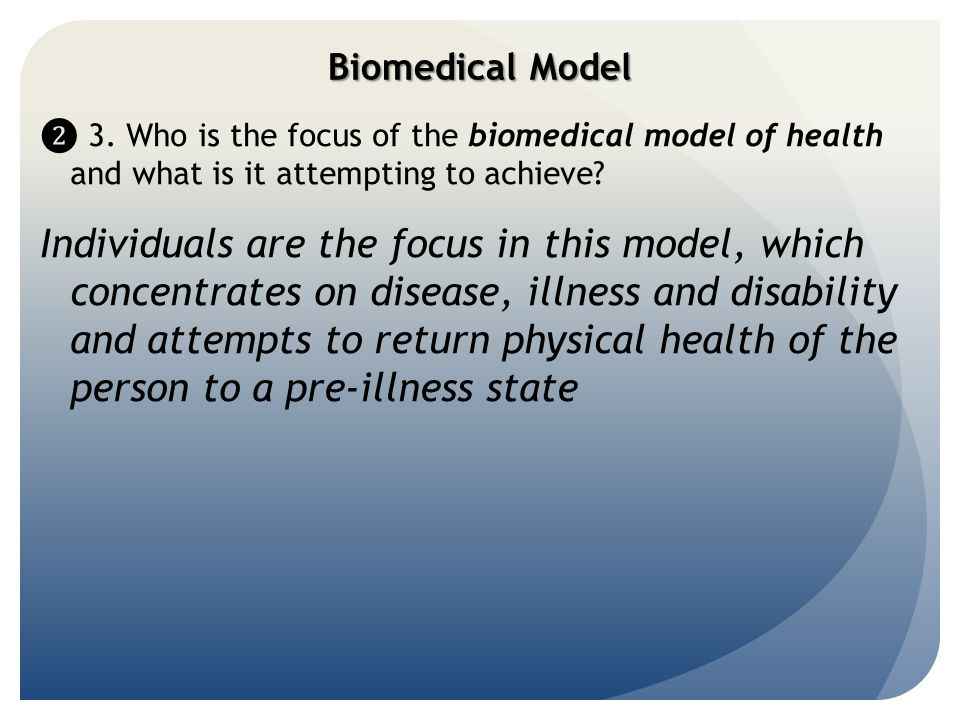 Biomedical Model ❷ 3. Who is the focus of the biomedical model of health and what is it attempting to achieve