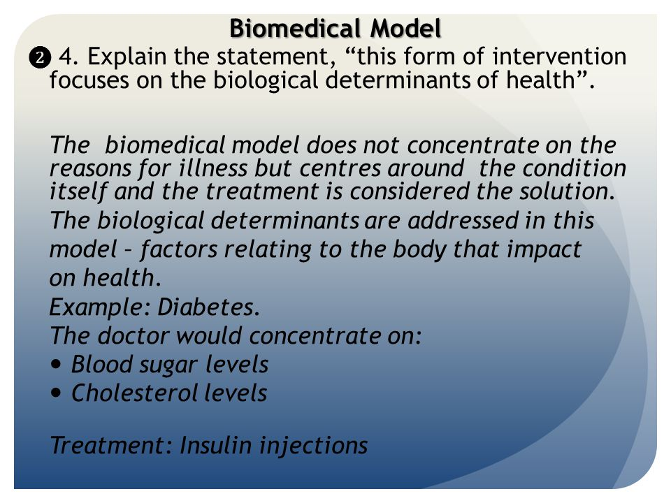 Biomedical Model ❷ 4. Explain the statement, this form of intervention focuses on the biological determinants of health .