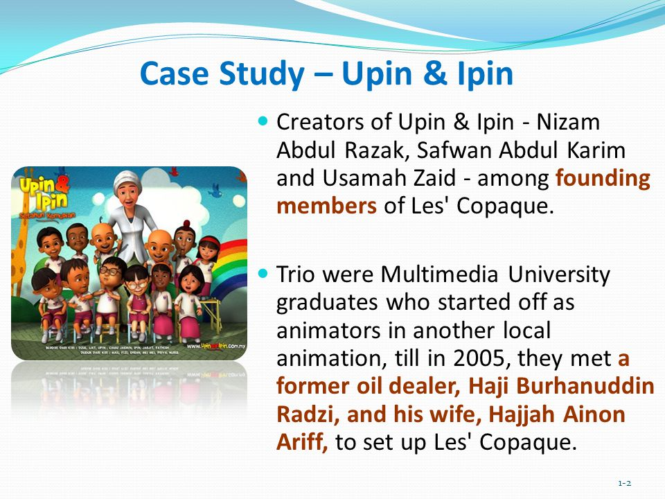 Case Study – Upin & Ipin Creators of Upin & Ipin - Nizam Abdul Razak, Safwan Abdul Karim and Usamah Zaid - among founding members of Les Copaque.