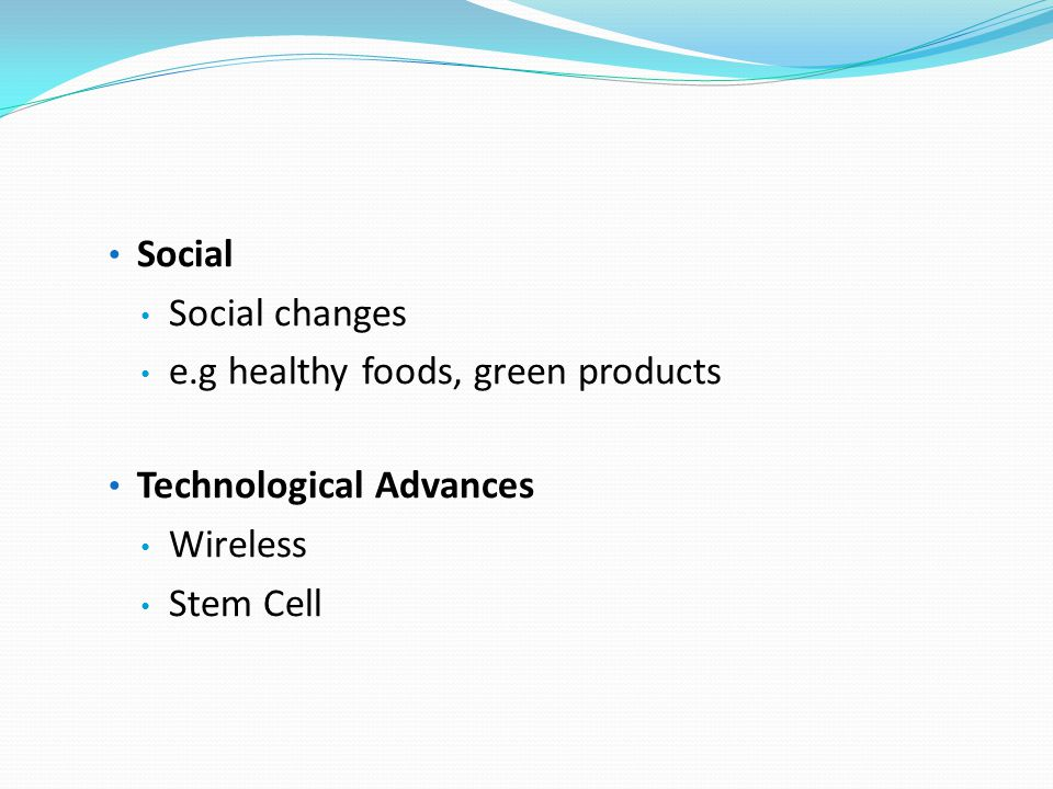 Social Social changes e.g healthy foods, green products Technological Advances Wireless Stem Cell