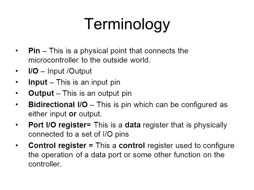 Terminology Pin – This is a physical point that connects the microcontroller to the outside world. I/O – Input /Output.