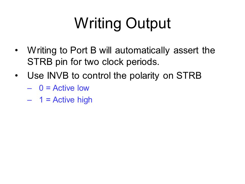 Writing Output Writing to Port B will automatically assert the STRB pin for two clock periods. Use INVB to control the polarity on STRB.