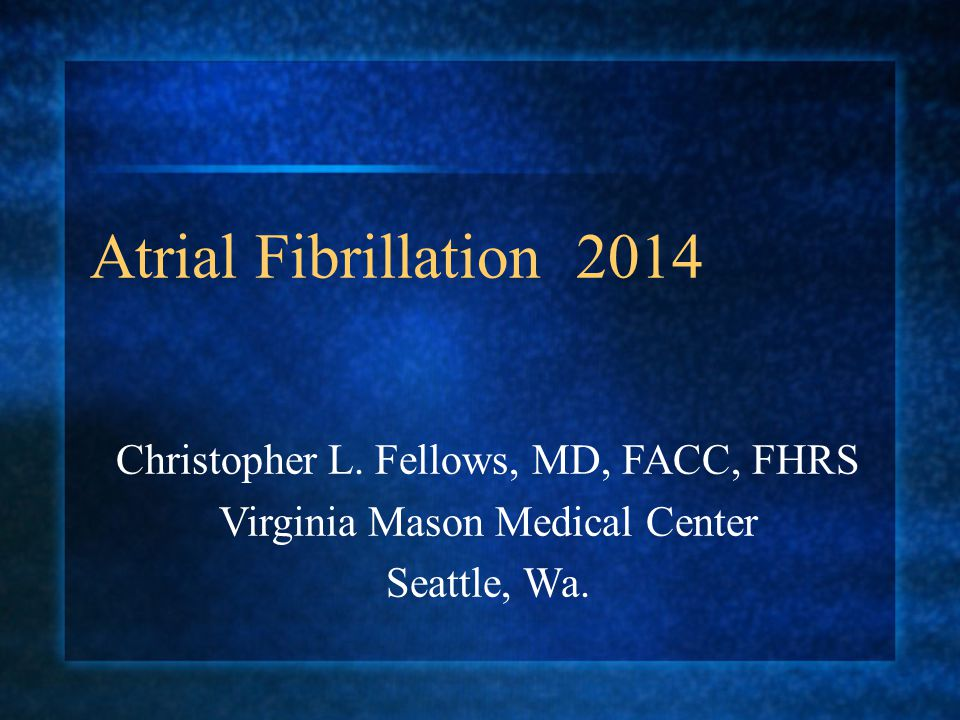 Atrial Fibrillation 2014 Christopher L. Fellows, MD, FACC, FHRS