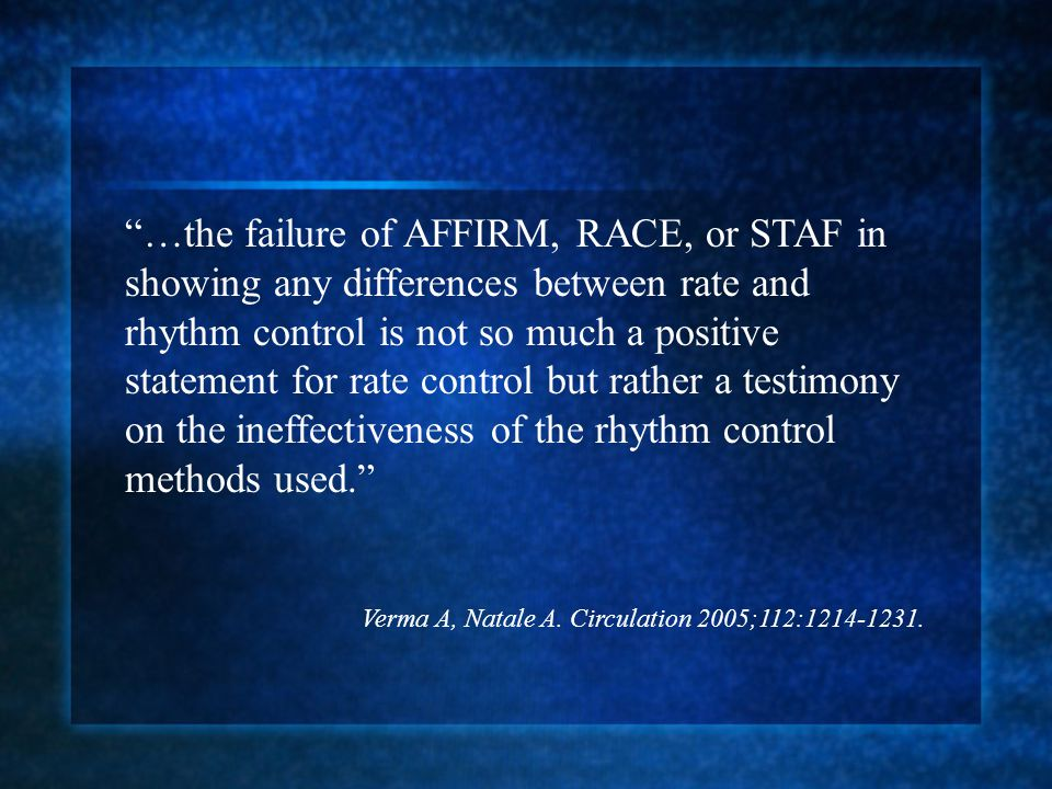…the failure of AFFIRM, RACE, or STAF in showing any differences between rate and rhythm control is not so much a positive statement for rate control but rather a testimony on the ineffectiveness of the rhythm control methods used.