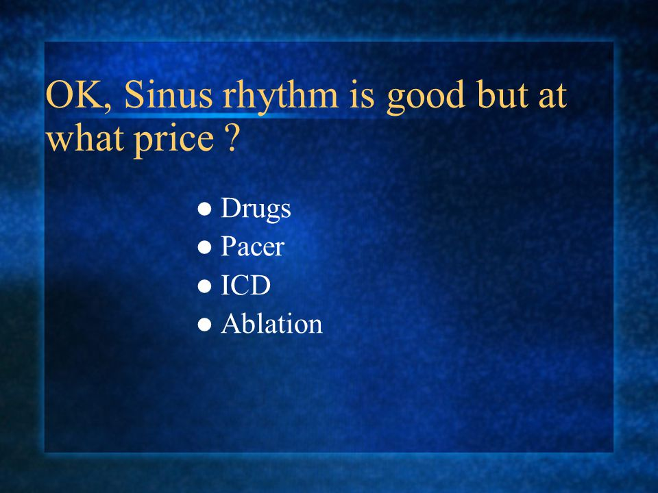 OK, Sinus rhythm is good but at what price
