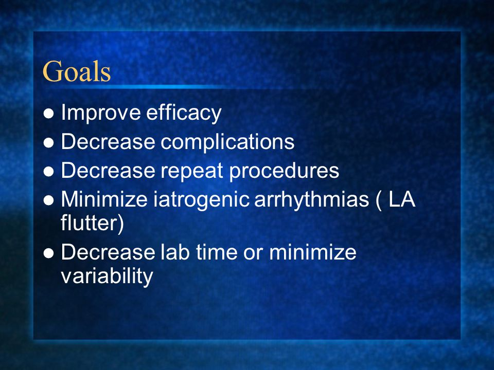 Goals Improve efficacy Decrease complications