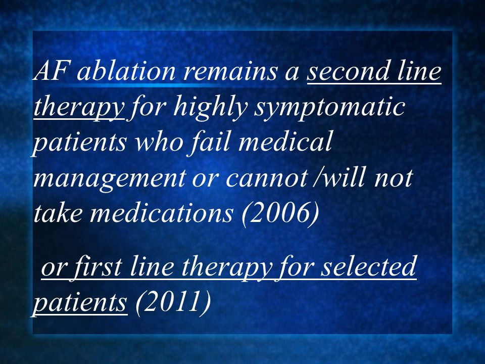 AF ablation remains a second line therapy for highly symptomatic patients who fail medical management or cannot /will not take medications (2006)